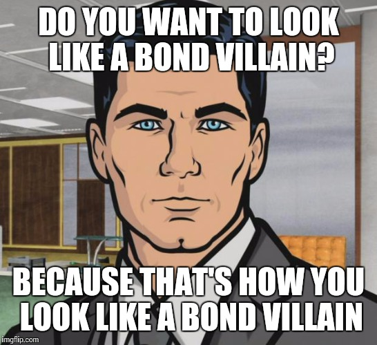 Archer Meme | DO YOU WANT TO LOOK LIKE A BOND VILLAIN? BECAUSE THAT'S HOW YOU LOOK LIKE A BOND VILLAIN | image tagged in memes,archer | made w/ Imgflip meme maker
