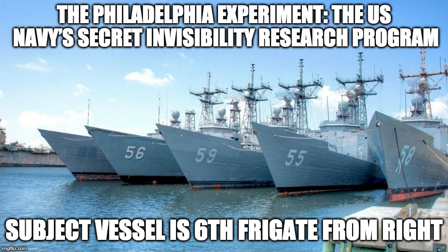 The Philadelphia Experiment | THE PHILADELPHIA EXPERIMENT: THE US NAVY'S SECRET INVISIBILITY RESEARCH PROGRAM SUBJECT VESSEL IS 6TH FRIGATE FROM RIGHT | image tagged in the philadelphia experiment,invisibility,classified,navy,secret | made w/ Imgflip meme maker