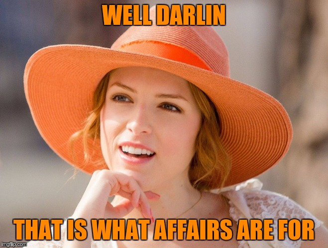 WELL DARLIN THAT IS WHAT AFFAIRS ARE FOR | made w/ Imgflip meme maker
