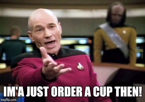 Picard Wtf Meme | IM'A JUST ORDER A CUP THEN! | image tagged in memes,picard wtf | made w/ Imgflip meme maker