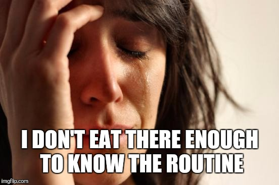 First World Problems Meme | I DON'T EAT THERE ENOUGH TO KNOW THE ROUTINE | image tagged in memes,first world problems | made w/ Imgflip meme maker