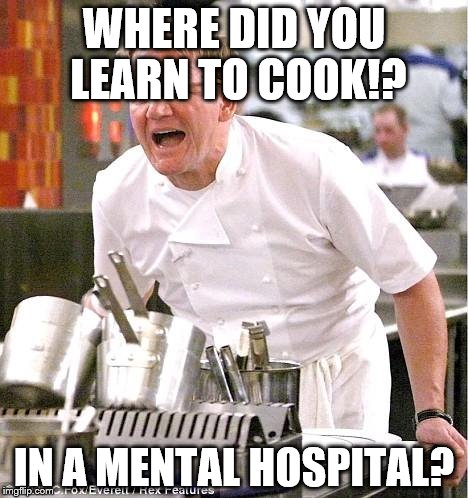 Chef Gordon Ramsay Meme | WHERE DID YOU LEARN TO COOK!? IN A MENTAL HOSPITAL? | image tagged in memes,chef gordon ramsay | made w/ Imgflip meme maker