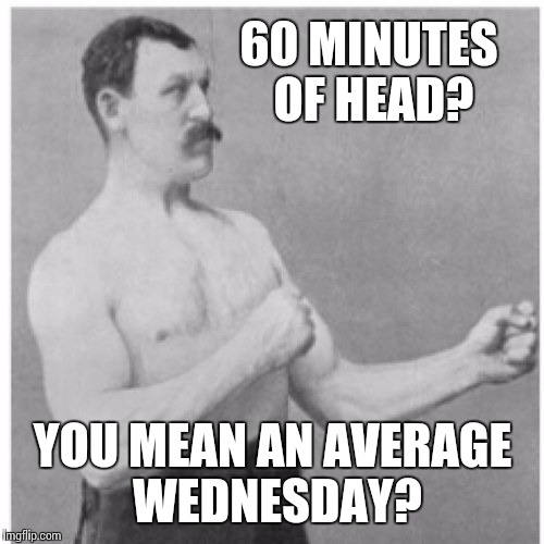 60 MINUTES OF HEAD? YOU MEAN AN AVERAGE WEDNESDAY? | made w/ Imgflip meme maker