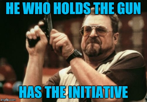 Am I The Only One Around Here Meme | HE WHO HOLDS THE GUN HAS THE INITIATIVE | image tagged in memes,am i the only one around here | made w/ Imgflip meme maker
