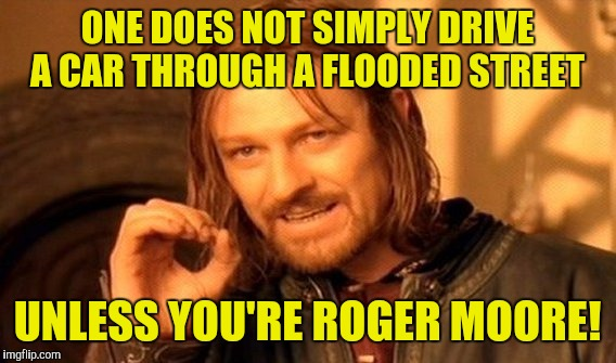 One Does Not Simply Meme | ONE DOES NOT SIMPLY DRIVE A CAR THROUGH A FLOODED STREET UNLESS YOU'RE ROGER MOORE! | image tagged in memes,one does not simply | made w/ Imgflip meme maker