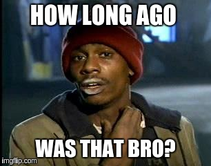 Y'all Got Any More Of That Meme | HOW LONG AGO WAS THAT BRO? | image tagged in memes,yall got any more of | made w/ Imgflip meme maker