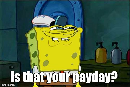 Dont You Squidward Meme | Is that your payday? | image tagged in memes,dont you squidward | made w/ Imgflip meme maker