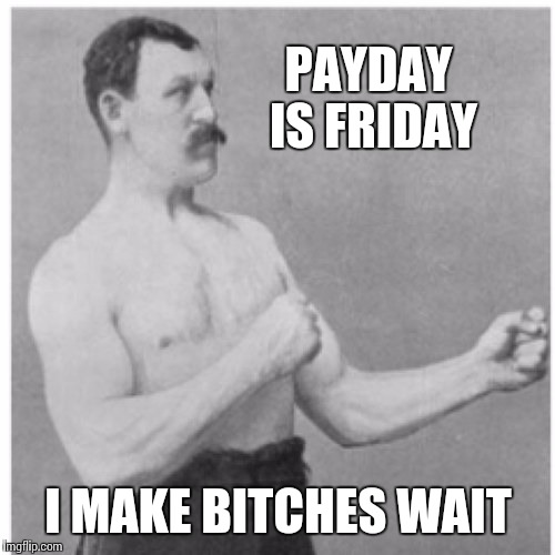 PAYDAY IS FRIDAY I MAKE B**CHES WAIT | made w/ Imgflip meme maker
