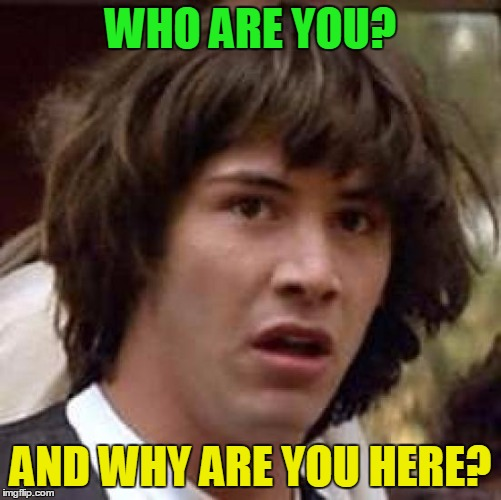 Conspiracy Keanu Meme | WHO ARE YOU? AND WHY ARE YOU HERE? | image tagged in memes,conspiracy keanu | made w/ Imgflip meme maker