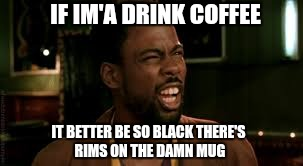 IF IM'A DRINK COFFEE IT BETTER BE SO BLACK THERE'S RIMS ON THE DAMN MUG | made w/ Imgflip meme maker