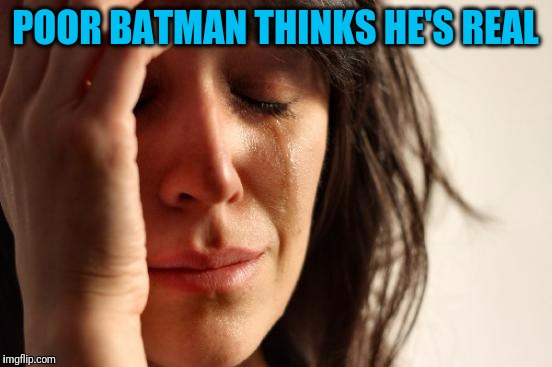 First World Problems Meme | POOR BATMAN THINKS HE'S REAL | image tagged in memes,first world problems | made w/ Imgflip meme maker