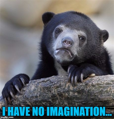 Confession Bear Meme | I HAVE NO IMAGINATION... | image tagged in memes,confession bear | made w/ Imgflip meme maker