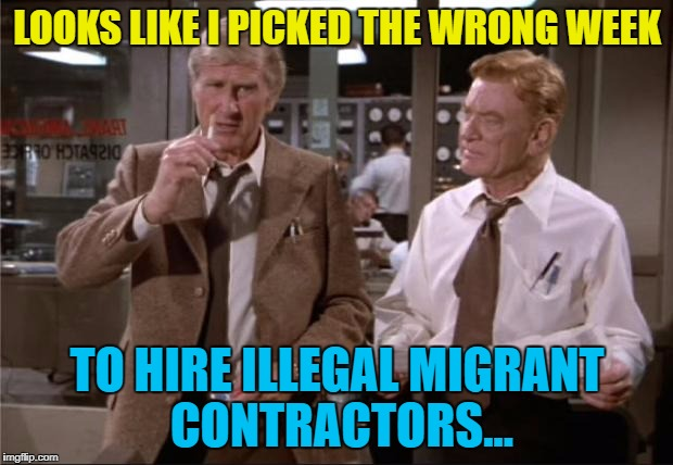 LOOKS LIKE I PICKED THE WRONG WEEK TO HIRE ILLEGAL MIGRANT CONTRACTORS... | made w/ Imgflip meme maker