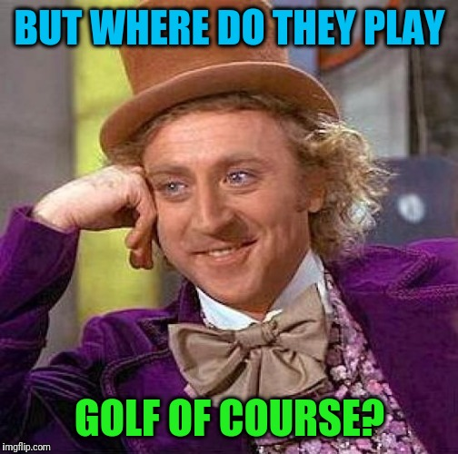 Creepy Condescending Wonka Meme | BUT WHERE DO THEY PLAY GOLF OF COURSE? | image tagged in memes,creepy condescending wonka | made w/ Imgflip meme maker