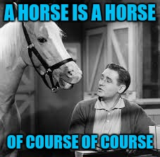 A HORSE IS A HORSE OF COURSE OF COURSE | made w/ Imgflip meme maker