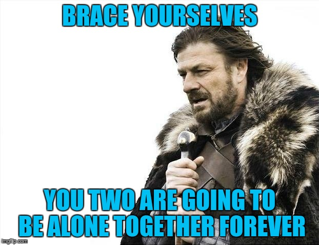 Brace Yourselves X is Coming Meme | BRACE YOURSELVES YOU TWO ARE GOING TO BE ALONE TOGETHER FOREVER | image tagged in memes,brace yourselves x is coming | made w/ Imgflip meme maker