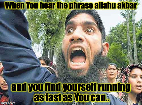 angrymuslim |  When You hear the phrase allahu akbar; and you find yourself running as fast as You can.. | image tagged in angrymuslim | made w/ Imgflip meme maker
