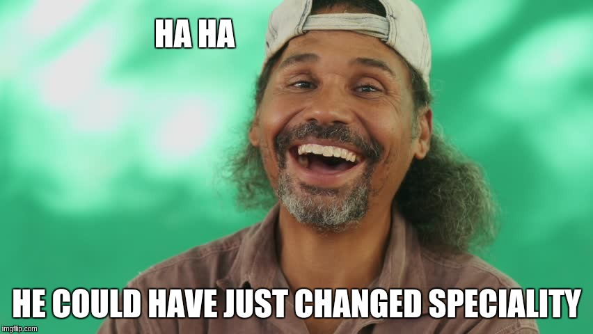 HA HA HE COULD HAVE JUST CHANGED SPECIALITY | made w/ Imgflip meme maker