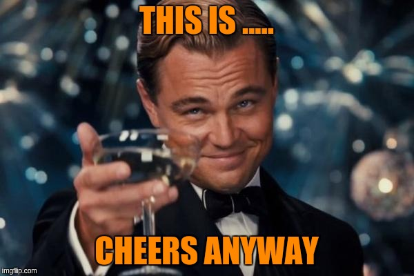 Leonardo Dicaprio Cheers Meme | THIS IS ..... CHEERS ANYWAY | image tagged in memes,leonardo dicaprio cheers | made w/ Imgflip meme maker