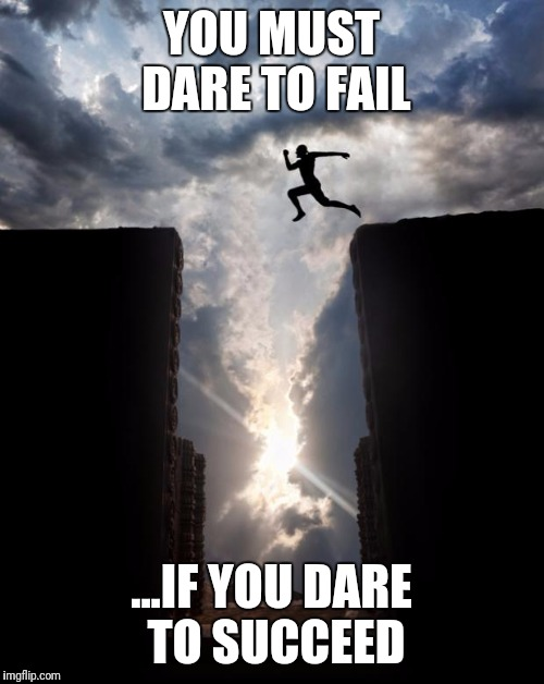 Risky jump | YOU MUST DARE TO FAIL ...IF YOU DARE TO SUCCEED | image tagged in risky jump | made w/ Imgflip meme maker