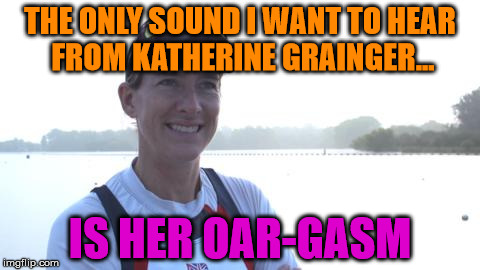 THE ONLY SOUND I WANT TO HEAR FROM KATHERINE GRAINGER... IS HER OAR-GASM | image tagged in katherine grainger | made w/ Imgflip meme maker