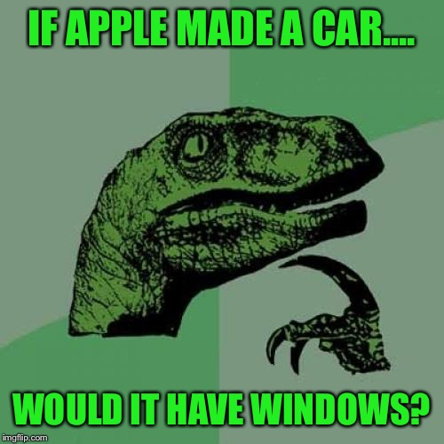 Maybe it would, maybe it wouldn't. | IF APPLE MADE A CAR.... WOULD IT HAVE WINDOWS? | image tagged in memes,philosoraptor | made w/ Imgflip meme maker