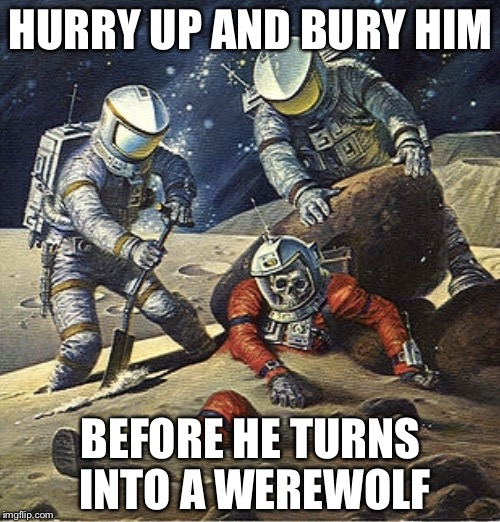 Inherit the Stars | HURRY UP AND BURY HIM BEFORE HE TURNS INTO A WEREWOLF | image tagged in inherit the stars | made w/ Imgflip meme maker