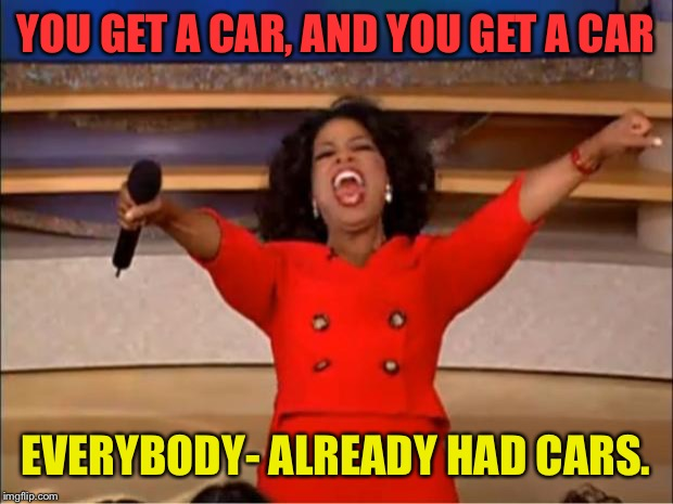 Oprah You Get A Meme | YOU GET A CAR, AND YOU GET A CAR EVERYBODY- ALREADY HAD CARS. | image tagged in memes,oprah you get a | made w/ Imgflip meme maker