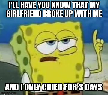 I'll Have You Know Spongebob | I'LL HAVE YOU KNOW THAT MY GIRLFRIEND BROKE UP WITH ME  AND I ONLY CRIED FOR 3 DAYS | image tagged in memes,ill have you know spongebob | made w/ Imgflip meme maker