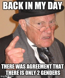 Back In My Day Meme | BACK IN MY DAY THERE WAS AGREEMENT THAT THERE IS ONLY 2 GENDERS | image tagged in memes,back in my day | made w/ Imgflip meme maker