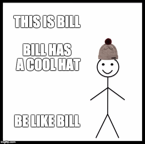 Be Like Bill Meme | THIS IS BILL BILL HAS A COOL HAT BE LIKE BILL | image tagged in memes,be like bill | made w/ Imgflip meme maker