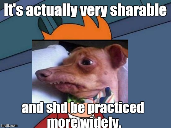 Futurama Fry Meme | It's actually very sharable and shd be practiced more widely. | image tagged in memes,futurama fry | made w/ Imgflip meme maker