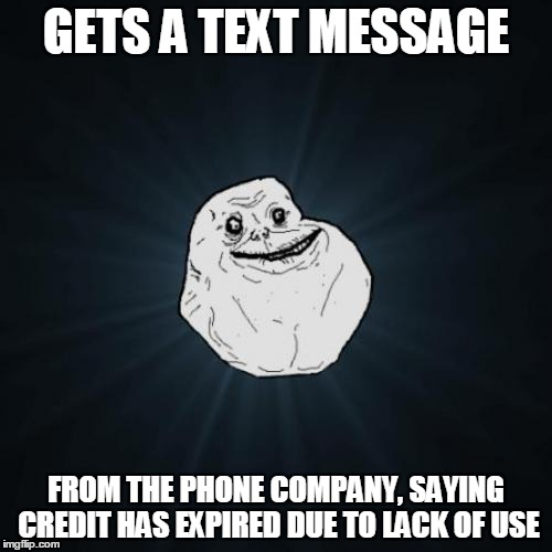 Hello? | GETS A TEXT MESSAGE FROM THE PHONE COMPANY, SAYING CREDIT HAS EXPIRED DUE TO LACK OF USE | image tagged in memes,forever alone,phone,phone frustration,cell phone,nobody cares | made w/ Imgflip meme maker