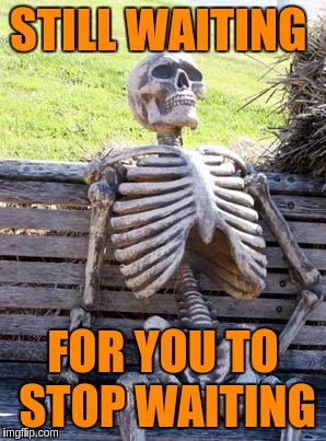 Waiting Skeleton Meme | STILL WAITING FOR YOU TO STOP WAITING | image tagged in memes,waiting skeleton | made w/ Imgflip meme maker