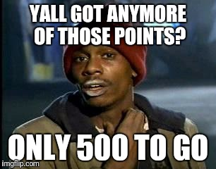 Y'all Got Any More Of That Meme | YALL GOT ANYMORE OF THOSE POINTS? ONLY 500 TO GO | image tagged in memes,yall got any more of | made w/ Imgflip meme maker