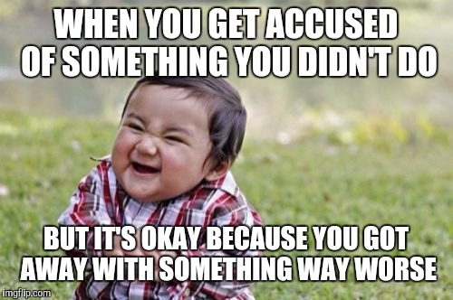 Evil Toddler Meme | WHEN YOU GET ACCUSED OF SOMETHING YOU DIDN'T DO BUT IT'S OKAY BECAUSE YOU GOT AWAY WITH SOMETHING WAY WORSE | image tagged in memes,evil toddler | made w/ Imgflip meme maker