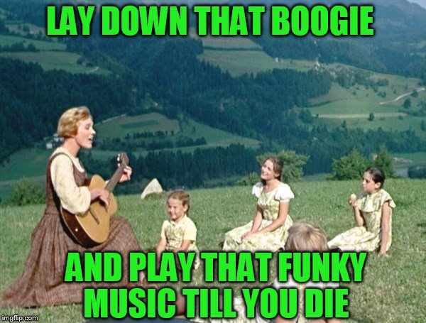 Maria from Sound of Music | LAY DOWN THAT BOOGIE AND PLAY THAT FUNKY MUSIC TILL YOU DIE | image tagged in maria from sound of music | made w/ Imgflip meme maker