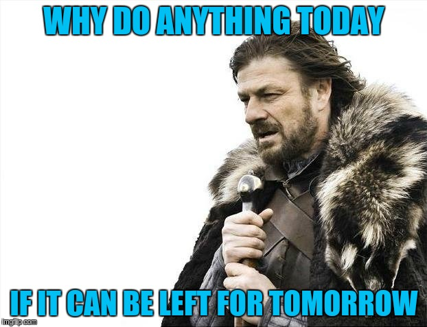 Brace Yourselves X is Coming Meme | WHY DO ANYTHING TODAY IF IT CAN BE LEFT FOR TOMORROW | image tagged in memes,brace yourselves x is coming | made w/ Imgflip meme maker