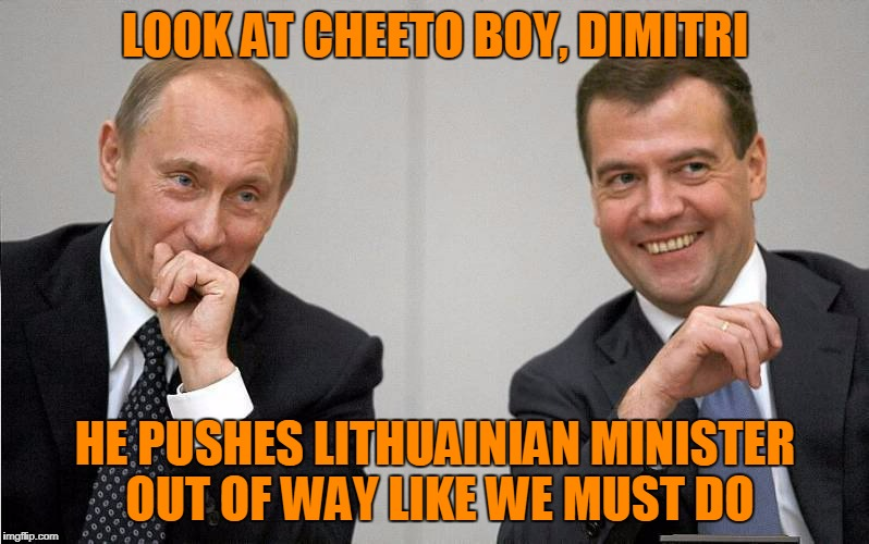 LOOK AT CHEETO BOY, DIMITRI HE PUSHES LITHUAINIAN MINISTER OUT OF WAY LIKE WE MUST DO | made w/ Imgflip meme maker