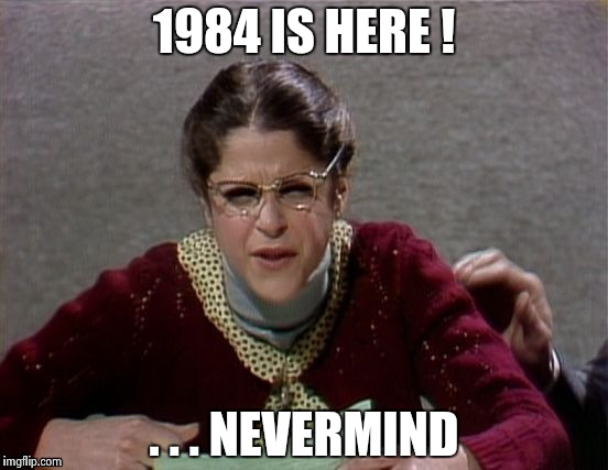 1984 IS HERE ! . . . NEVERMIND | image tagged in emily litella | made w/ Imgflip meme maker