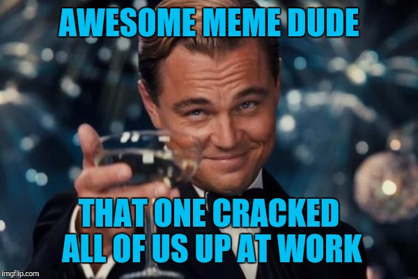 Leonardo Dicaprio Cheers Meme | AWESOME MEME DUDE THAT ONE CRACKED ALL OF US UP AT WORK | image tagged in memes,leonardo dicaprio cheers | made w/ Imgflip meme maker