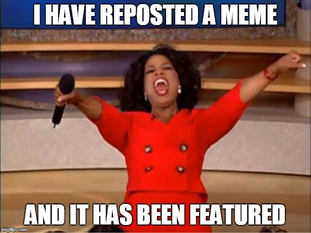 Oprah You Get A Meme | I HAVE REPOSTED A MEME AND IT HAS BEEN FEATURED | image tagged in memes,oprah you get a | made w/ Imgflip meme maker