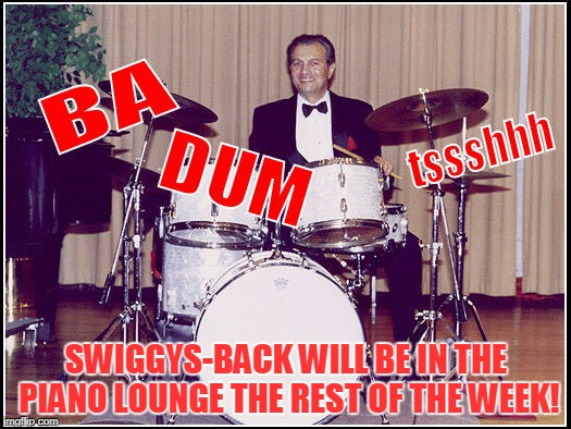 SWIGGYS-BACK WILL BE IN THE PIANO LOUNGE THE REST OF THE WEEK! | made w/ Imgflip meme maker