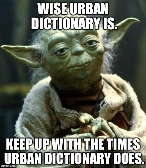 Star Wars Yoda Meme | WISE URBAN DICTIONARY IS. KEEP UP WITH THE TIMES URBAN DICTIONARY DOES. | image tagged in memes,star wars yoda | made w/ Imgflip meme maker
