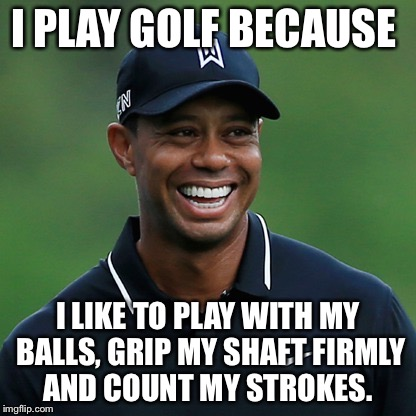 Tiger week? | I PLAY GOLF BECAUSE I LIKE TO PLAY WITH MY BALLS, GRIP MY SHAFT FIRMLY AND COUNT MY STROKES. | image tagged in tiger woods | made w/ Imgflip meme maker