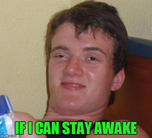 10 Guy Meme | IF I CAN STAY AWAKE | image tagged in memes,10 guy | made w/ Imgflip meme maker