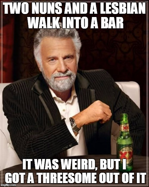 The Most Interesting Man In The World Meme | TWO NUNS AND A LESBIAN WALK INTO A BAR IT WAS WEIRD, BUT I GOT A THREESOME OUT OF IT | image tagged in memes,the most interesting man in the world | made w/ Imgflip meme maker