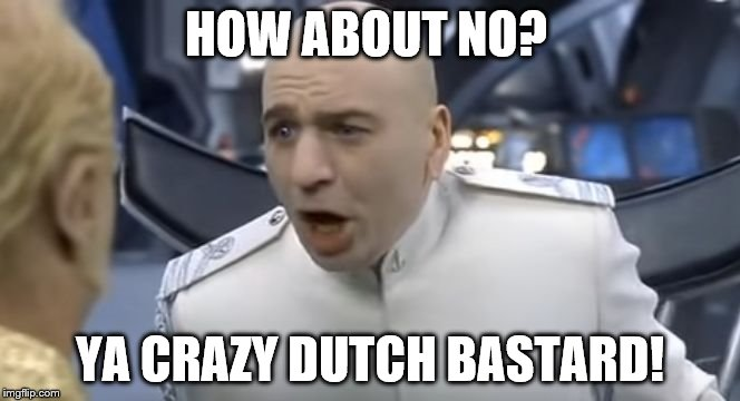 HOW ABOUT NO? YA CRAZY DUTCH BASTARD! | image tagged in how about no | made w/ Imgflip meme maker