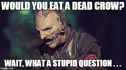 WOULD YOU EAT A DEAD CROW? WAIT, WHAT A STUPID QUESTION . . . | made w/ Imgflip meme maker