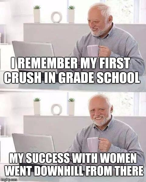 Hide the Pain Harold Meme | I REMEMBER MY FIRST CRUSH IN GRADE SCHOOL MY SUCCESS WITH WOMEN WENT DOWNHILL FROM THERE | image tagged in memes,hide the pain harold | made w/ Imgflip meme maker